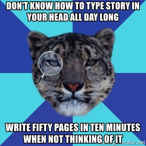 Writer Leopard - don't know how to type story in your head all day long write fifty pages in ten minutes when not thinking of it