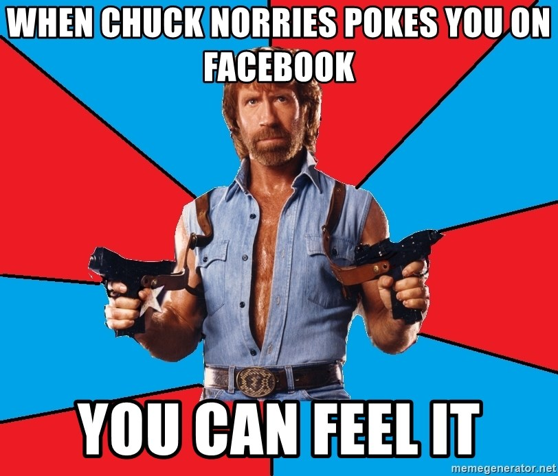 Chuck Norris  - wHEN CHUCK NORRIES POKES YOU ON FACEBOOK yOU CAN FEEL IT