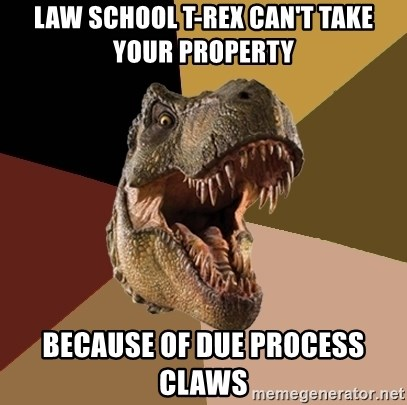 Raging T-rex - law school t-rex can't take your property because of due process claws