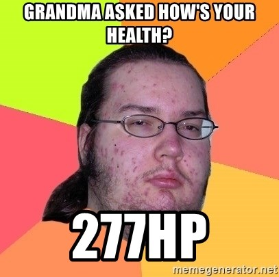Butthurt Dweller - grandma asked how's your health? 277hp