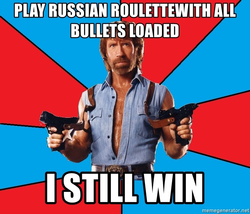 Chuck Norris  - PLAY RUSSIAN ROULETTEwith all bullets loaded i still win