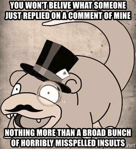 Time Oblivious Slowpoke - YOU Won'T BELIVE WHAT SOMEONE JUST REPLIED ON A COMMENT OF MINE NOTHING MORE THAN A Broad BUNCH OF Horribly MIsSpelled INSULTS