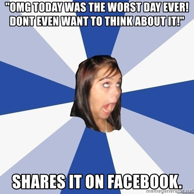 """Annoying Facebook Girl - """"OMG TODAY WAS THE WORST DAY EVER! DONT EVEN WANT TO THINK ABOUT IT!"""" shares it on facebook."""