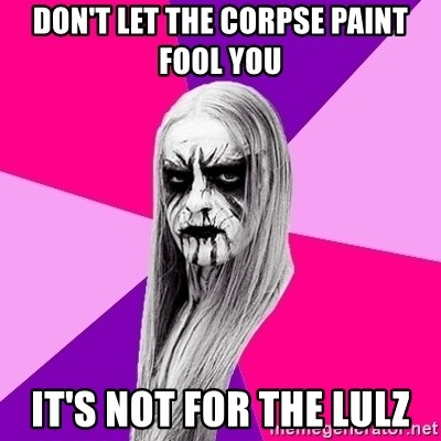 Black Metal Fashionista - DON'T LET THE CORPSE PAINT FOOL YOU IT'S NOT FOR THE LULZ