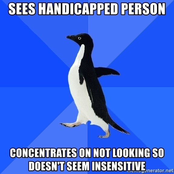 Socially Awkward Penguin - sees handicapped person concentrates on not looking so doesn't seem insensitive