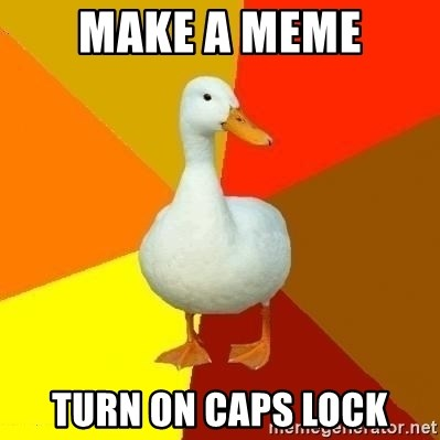 Technologyimpairedduck - make a meme turn on caps lock