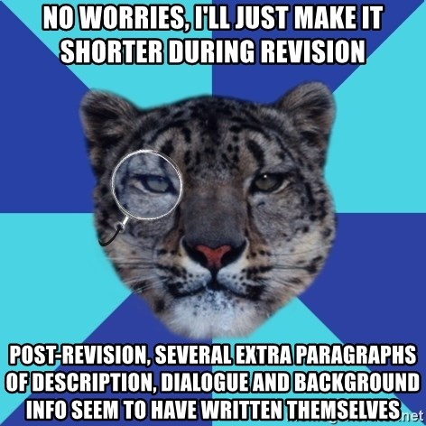 Writer Leopard - no worries, i'll just make it shorter during revision post-revision, several extra paragraphs of description, dialogue and background info seem to have written themselves