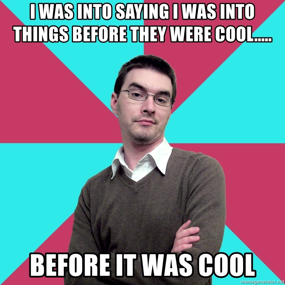 Privilege Denying Dude - I was into saying I was into things before they were cool..... before it was cool