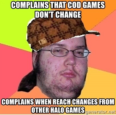 Scumbag nerd - Complains that cod games don't change Complains when Reach changes from other halo games