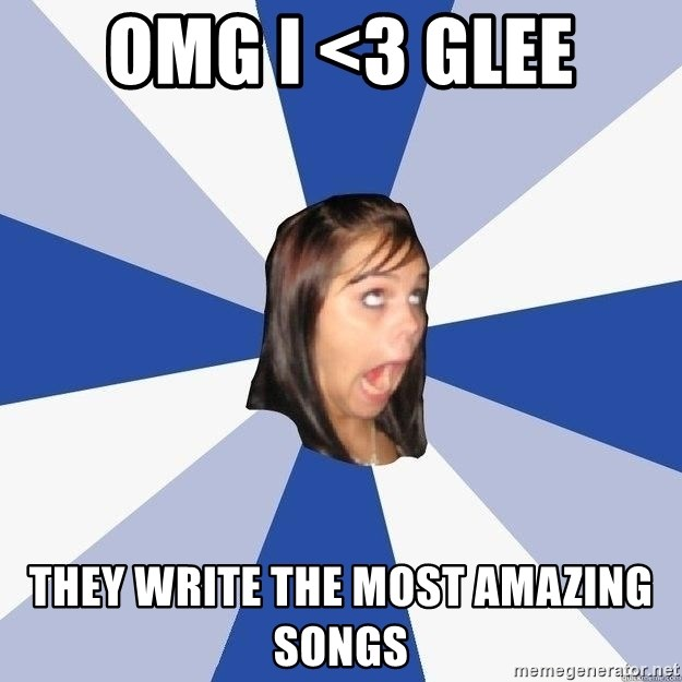 Annoying Facebook Girl - OMG I <3 Glee they write the most amazing songs