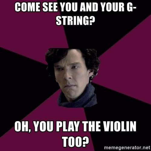 Sexually Oblivious Sherlock - Come see you and your g-string? oh, you play the violin too?