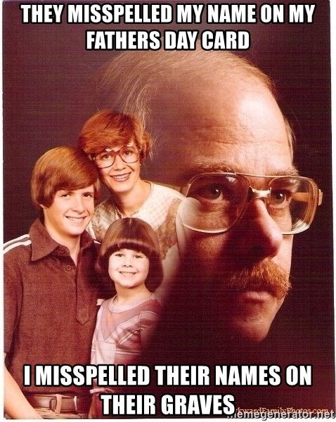 Vengeance Dad - they misspelled my name on my fathers day card I misspelled their names on their graves