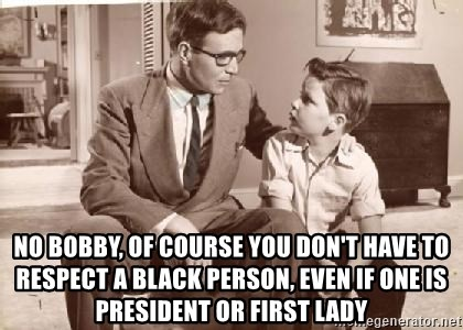 Racist Father - no bobby, of course you don't have to respect a black person, even if one is president or first lady