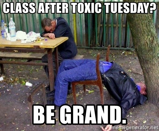drunk - class after toxic tuesday? be grand.