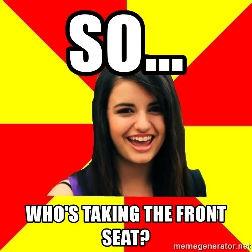 Rebecca Black Meme - So... who's taking the front seat?