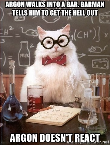 Chemistry Cat - Argon walks into a bar. barman tells him to get the hell out argon doesn't react