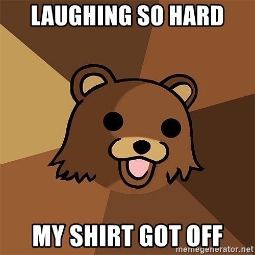 Pedobear81 - Laughing So Hard My shirt Got off