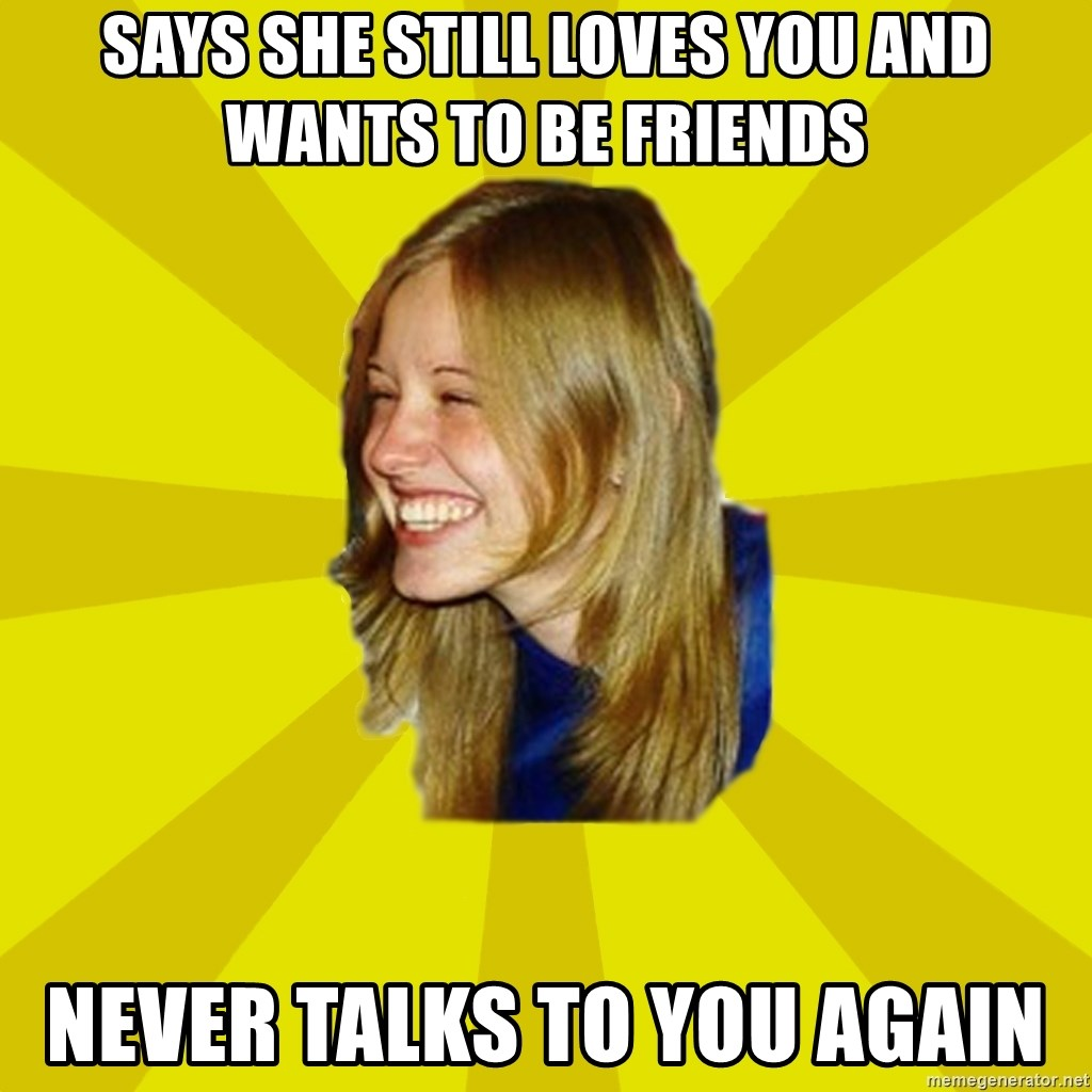 Trologirl - Says she still loves you and wants to be friends NEVER TALKS TO YOU AGAIN