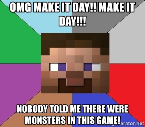 Minecraft-user - omg make it day!! make it day!!! nOBODY TOLD ME THERE WERE MONSTERS IN THIS GAME!