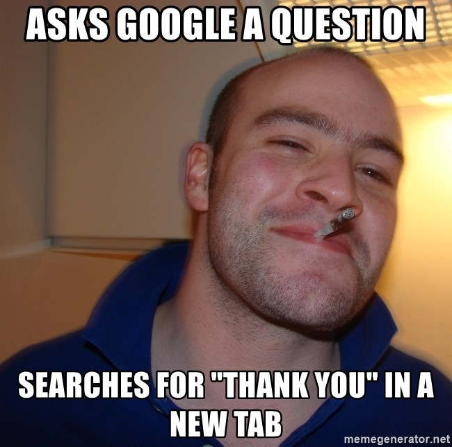 "Good Guy Greg - asks google a question searches for ""thank you"" in a new tab"