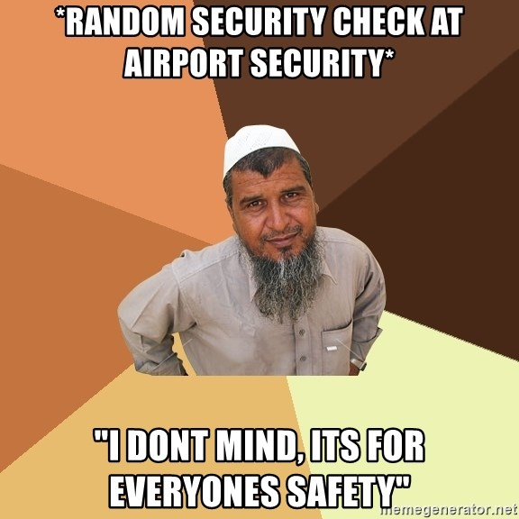"Ordinary Muslim Man - *random security check at airport security* ""I dont mind, its for everyones safety"""