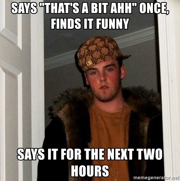 "Scumbag Steve - Says ""that's a bit ahh"" once, finds it funny Says it for the next two hours"