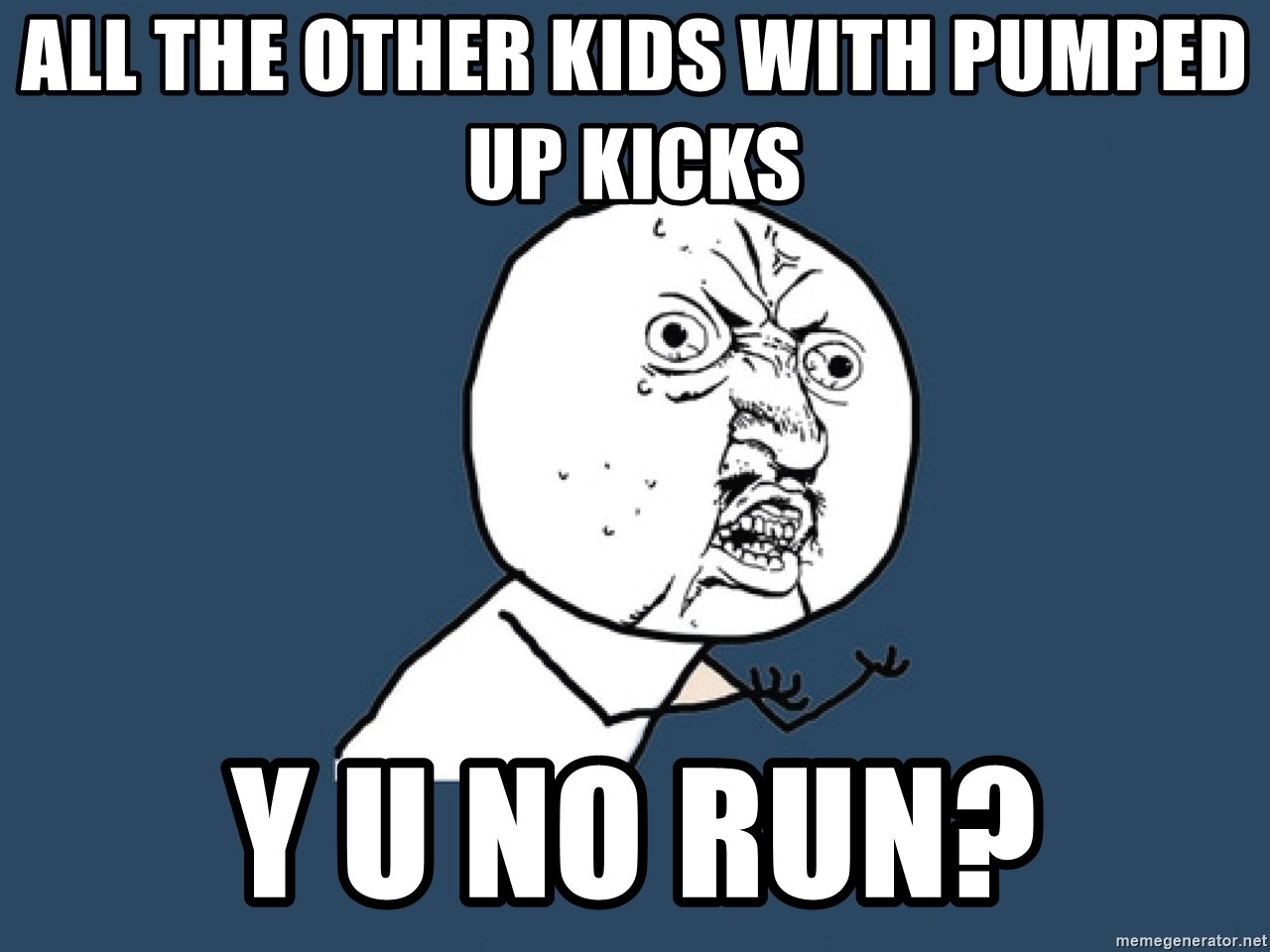 Y U No - alL THE OTHER KIDS WITH PUMPED UP KICKS Y U NO RUN?
