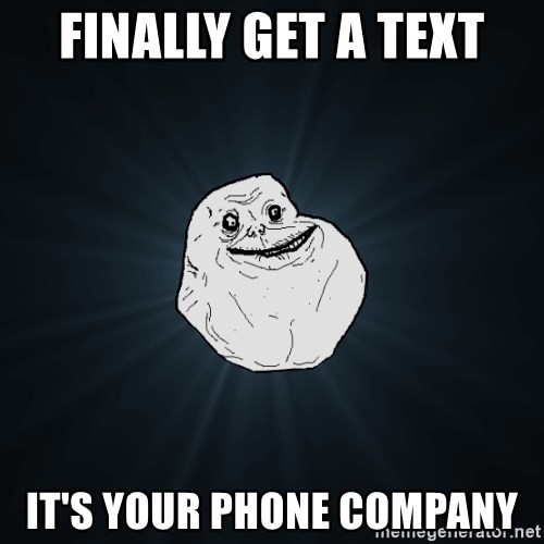 Forever Alone - finally get a text it's your phone company