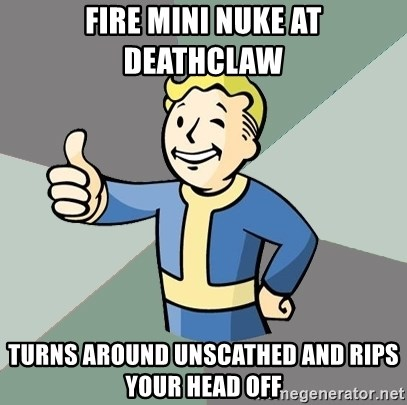 Fallout Boy - Fire mini nuke at deathclaw turns around unscathed and rips your head off