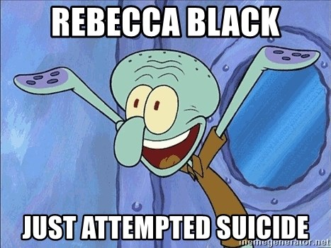 Guess What Squidward - rebecca black just attempted suicide