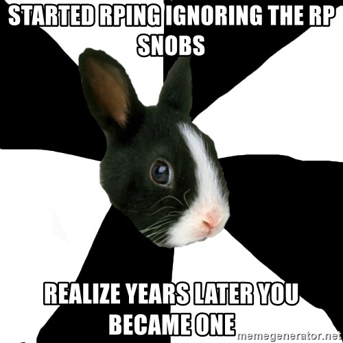 Roleplaying Rabbit - started rping ignoring the rp snobs realize years later you became one
