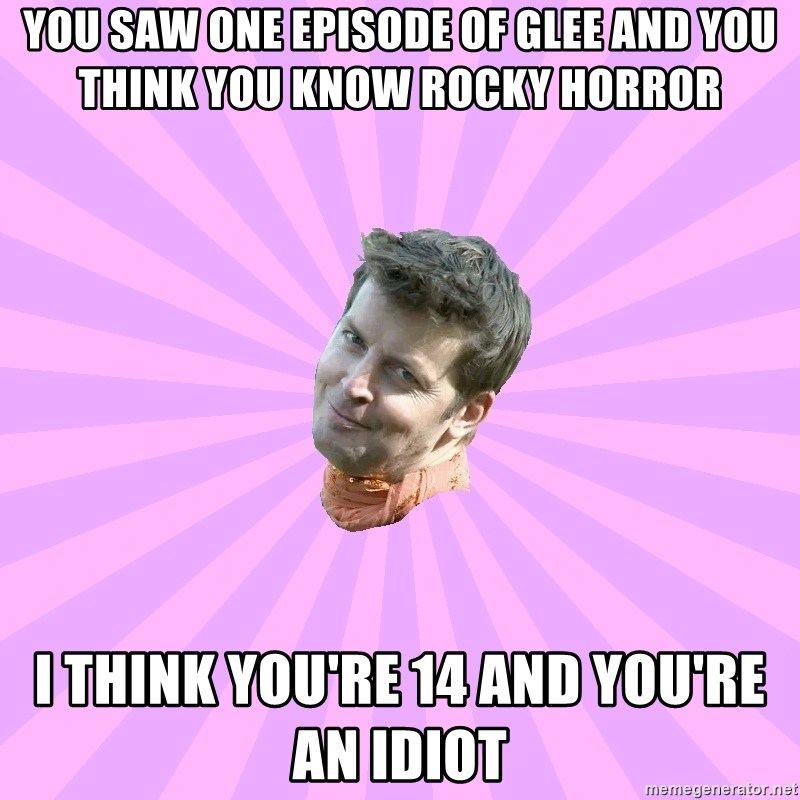 Sassy Gay Friend - you saw one episode of glee and you think you know rocky horror i think you're 14 and you're an idiot