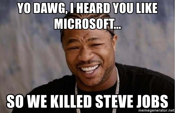 Yo Dawg - Yo dawg, I heard you like microsoft... So we killed steve jobs