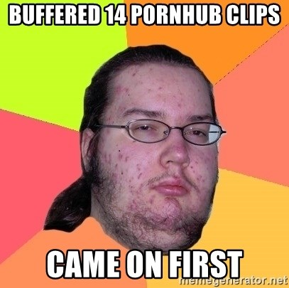 Butthurt Dweller - Buffered 14 pornhub clips came on FIRST