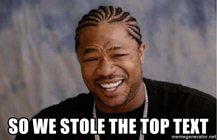 Yo Dawg - So we stole the top text