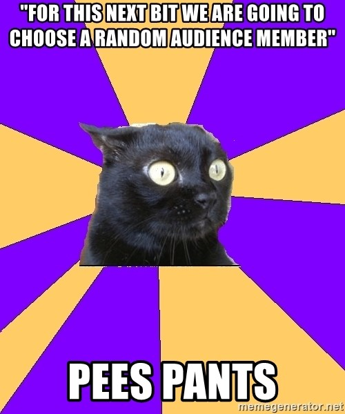 "Anxiety Cat - ""For this next bit we are going to choose a random audience member"" pees pants"