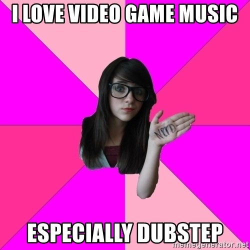 Idiot Nerd Girl - I love video game music especially dubstep