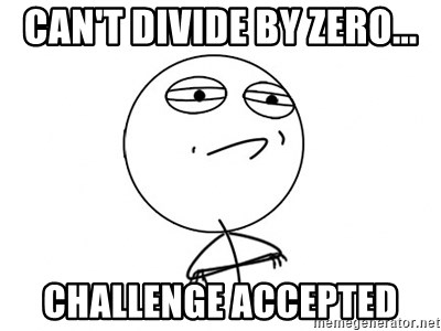 Challenge Accepted - CAN'T DIVIDE BY ZERO... challenge accepted