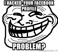 You Mad Bro - i hacked  your facebook profile  Problem?