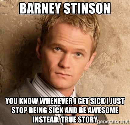 BARNEYxSTINSON - Barney Stinson you know whenever i get sick i just stop being sick and be awesome instead. True Story