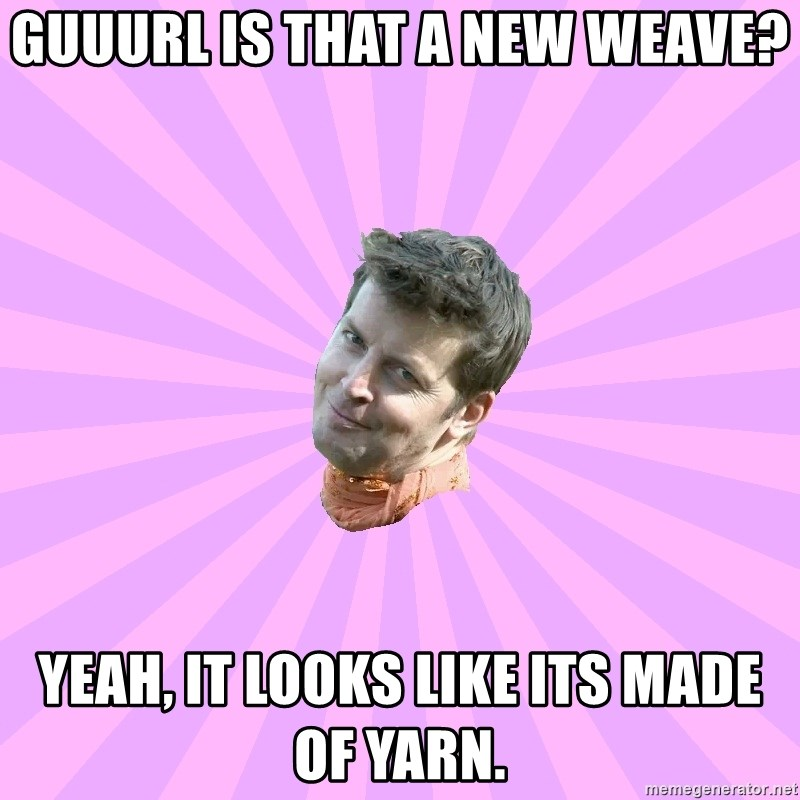 Sassy Gay Friend - Guuurl is that a new weave? yeah, it looks like its made of yarn.