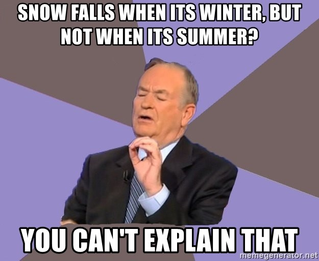 Bill O'Reilly Proves God - snow falls when its winter, but not when its summer? you can't explain that