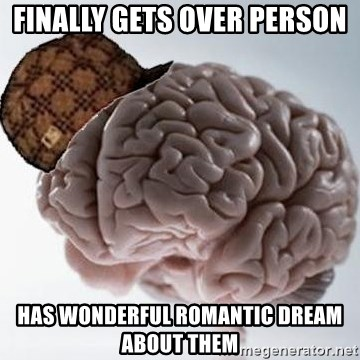 Scumbag Brain - FINALLY GETS OVER PERSON hAS WONDERFUL ROMANTIC DREAM ABOUT THEM