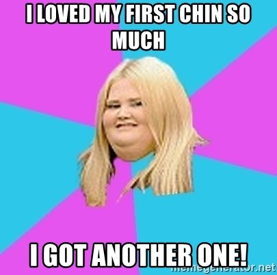 Fat Girl - I loved my first chin so much I got another one!