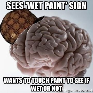 Scumbag Brain - sees 'wet paint' sign wants to touch paint to see if wet or not
