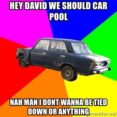 AdviceCar - Hey david we should car pool Nah man I dont wanna be tied down or anything