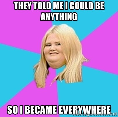 Fat Girl - they told me i could be anything so i became everywhere