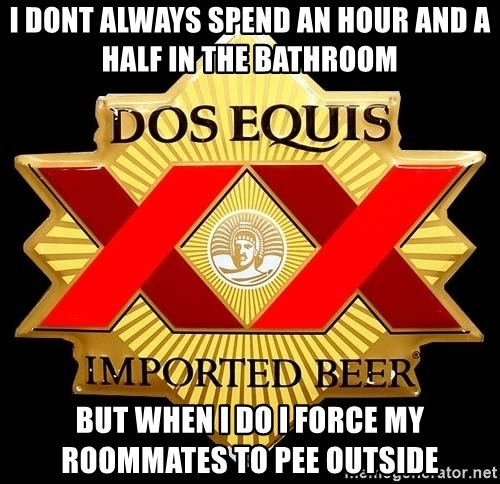 Dos Equis - I dont always spend an hour and a half in the bathroom but when i do i force my roommates to pee outside