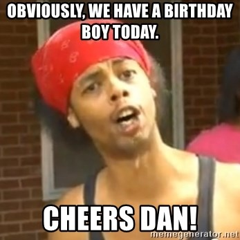 Antoine Dodson - OBVIOUSLY, WE HAVE A BIRTHDAY BOY TODAY.  cHEERS DAN!
