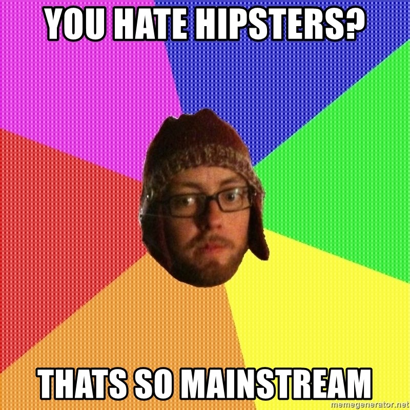 Superior Hipster - You hate Hipsters? thats so mainstream